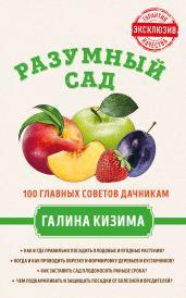 Разумный сад. 100 главных советов дачникам от Галины Кизимы