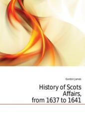 History of Scots Affairs, from 1637 to 1641