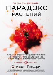 """Парадокс растений. Скрытые опасности """"здоровой"""" пищи: как продукты питания убивают нас, лишая здоровья, молодости и красоты"""