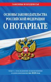 Основы законодательства Российской Федерации о нотариате: текст посл. с изм. и доп. на 2020 год