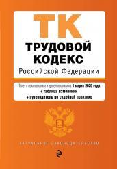 Трудовой кодекс Российской Федерации. Текст с изм. и доп. на 1 марта 2020 года (+ таблица изменений) (+ путеводитель по судебной практике)