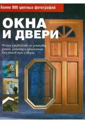 Окна и двери. Полное руководство по установке, ремонту и оформлению всех типов окон и дверей