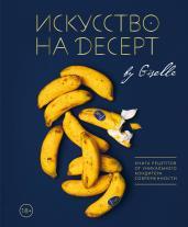 Искусство на десерт.Книга рецептов от уникального
